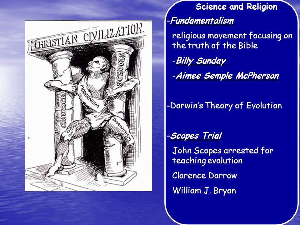 Science and Religion -Fundamentalism religious movement focusing on the truth of the Bible -Billy Sunday -Aimee Semple McPherson -Darwin's Theory of Evolution -Scopes Trial John Scopes arrested for teaching evolution Clarence Darrow William J.