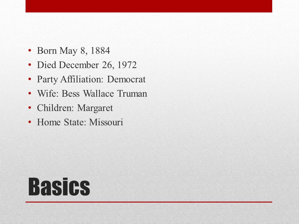Basics Born May 8, 1884 Died December 26, 1972 Party Affiliation: Democrat Wife: Bess Wallace Truman Children: Margaret Home State: Missouri