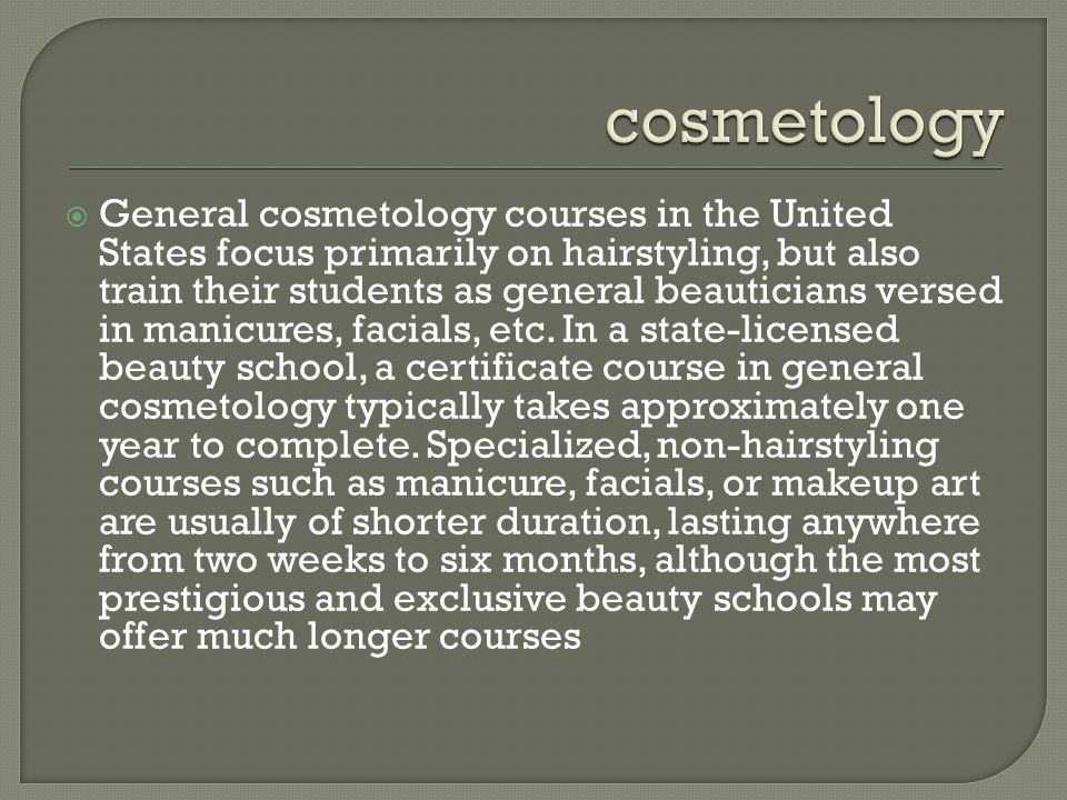  General cosmetology courses in the United States focus primarily on hairstyling, but also train their students as general beauticians versed in manicures, facials, etc.