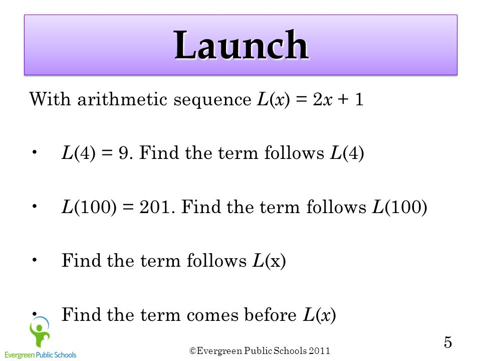©Evergreen Public Schools 2011 5 LaunchLaunch With arithmetic sequence L ( x ) = 2 x + 1 L (4) = 9.
