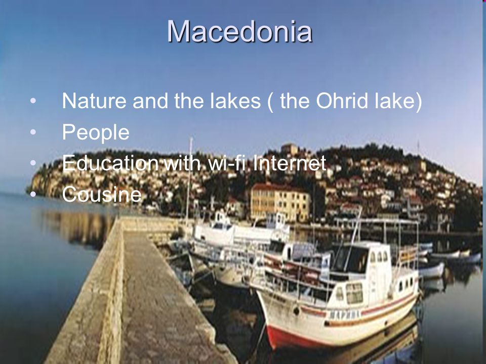 Macedonia Nature and the lakes ( the Ohrid lake) People Education with wi-fi Internet Cousine