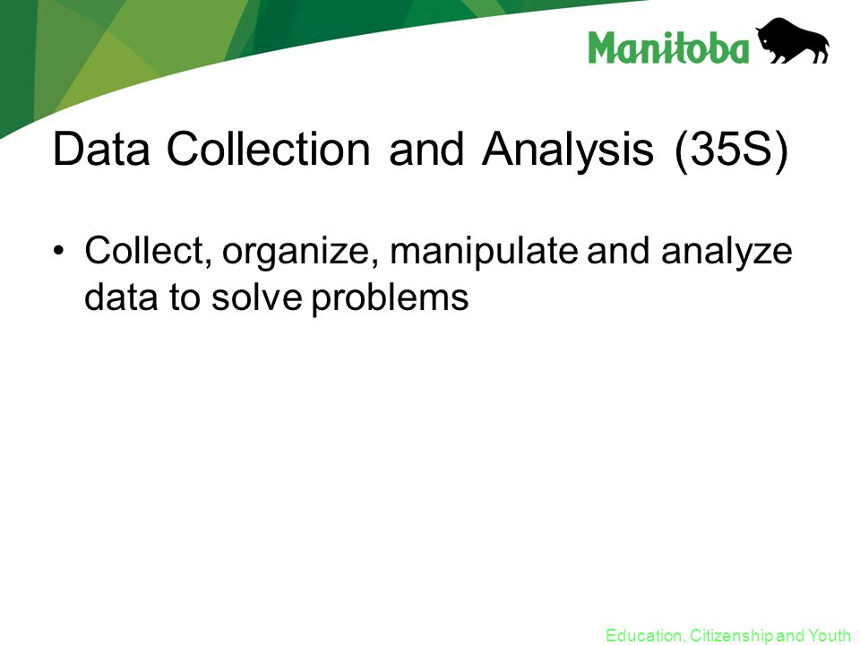Education, Citizenship and Youth Data Collection and Analysis (35S) Collect, organize, manipulate and analyze data to solve problems