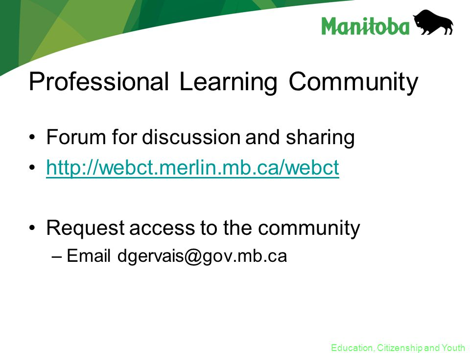 Education, Citizenship and Youth Professional Learning Community Forum for discussion and sharing http://webct.merlin.mb.ca/webct Request access to the community –Email dgervais@gov.mb.ca