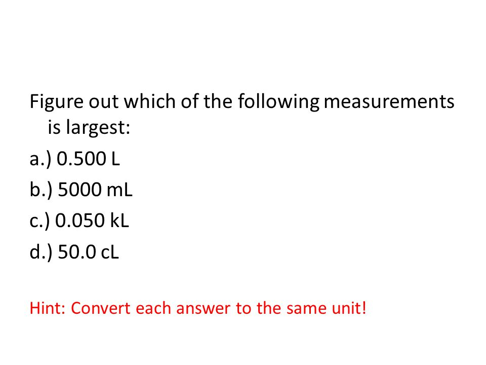 Figure out which of the following measurements is largest: a.) 0.500 L b.) 5000 mL c.) 0.050 kL d.) 50.0 cL Hint: Convert each answer to the same unit!