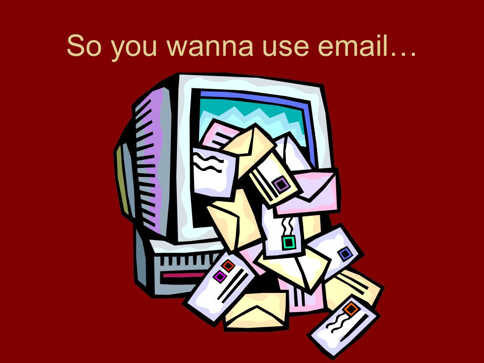 So you wanna use email…