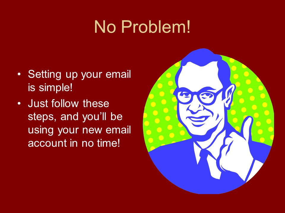 No Problem. Setting up your email is simple.