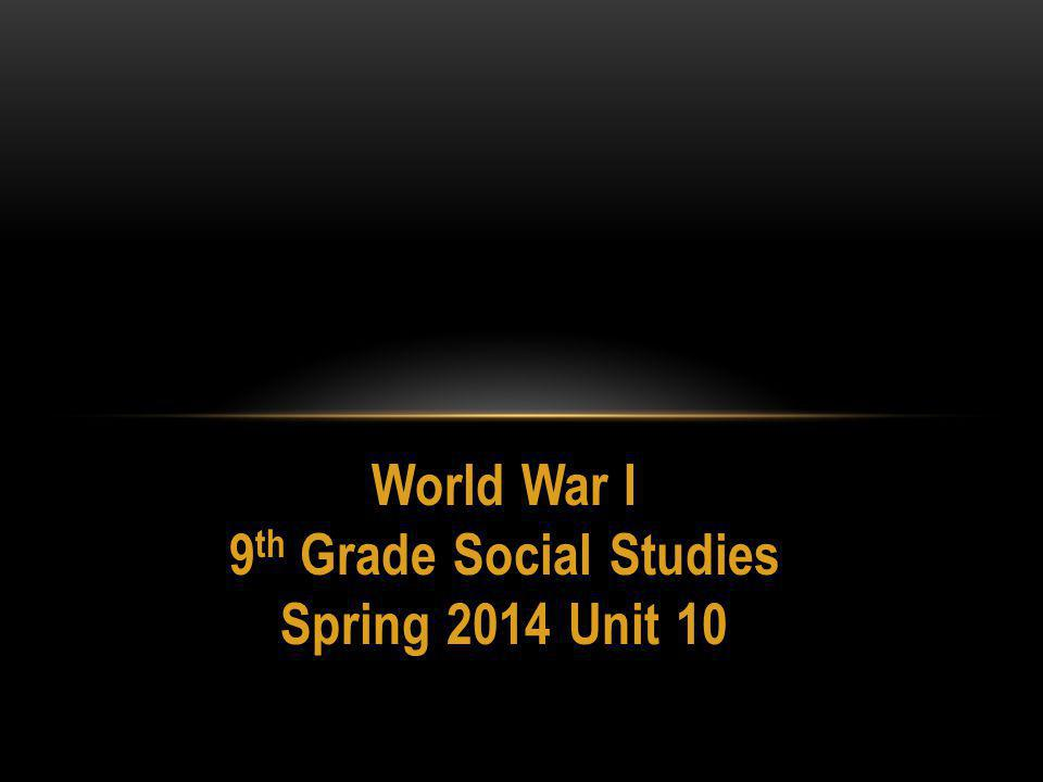 World War I 9 th Grade Social Studies Spring 2014 Unit 10