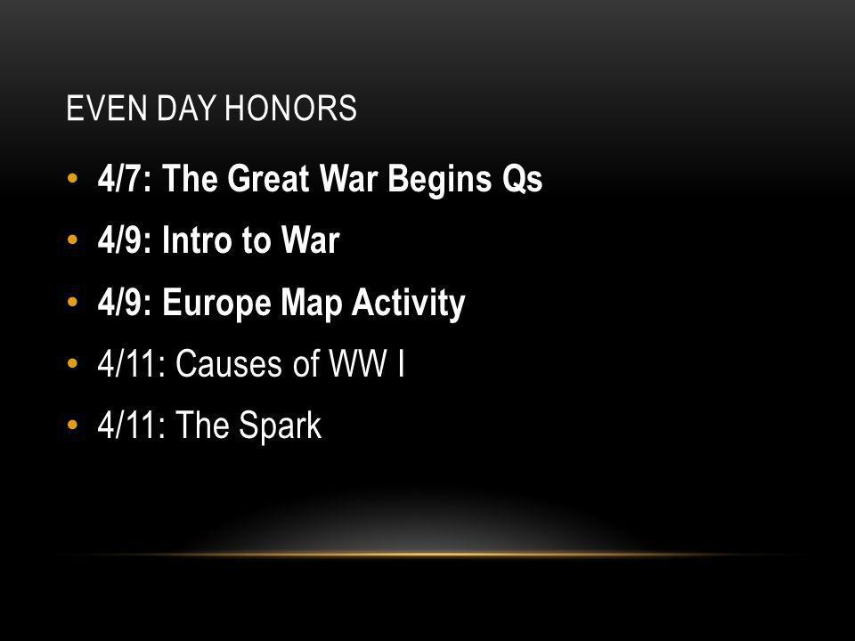 EVEN DAY HONORS 4/7: The Great War Begins Qs 4/9: Intro to War 4/9: Europe Map Activity 4/11: Causes of WW I 4/11: The Spark