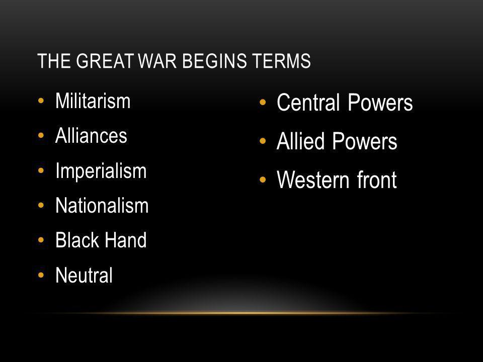 Militarism Alliances Imperialism Nationalism Black Hand Neutral Central Powers Allied Powers Western front THE GREAT WAR BEGINS TERMS