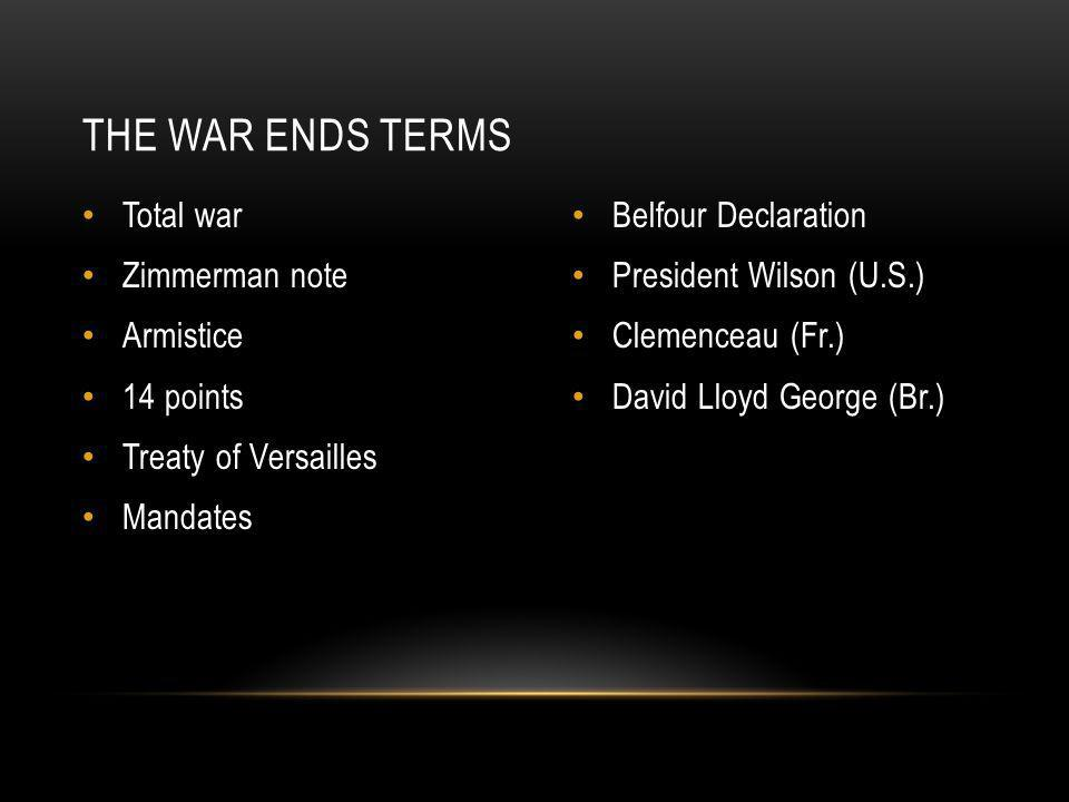 Total war Zimmerman note Armistice 14 points Treaty of Versailles Mandates Belfour Declaration President Wilson (U.S.) Clemenceau (Fr.) David Lloyd George (Br.) THE WAR ENDS TERMS