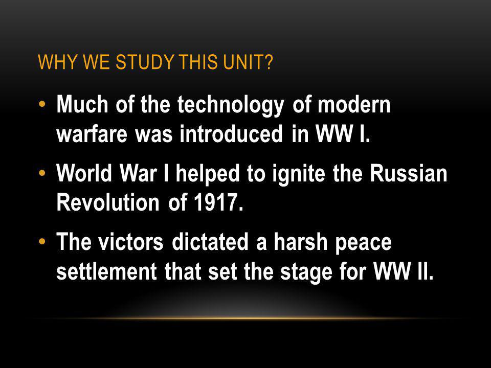 WHY WE STUDY THIS UNIT. Much of the technology of modern warfare was introduced in WW I.