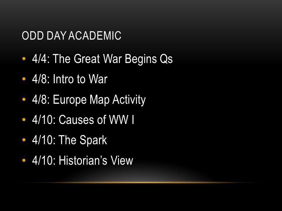 ODD DAY ACADEMIC 4/4: The Great War Begins Qs 4/8: Intro to War 4/8: Europe Map Activity 4/10: Causes of WW I 4/10: The Spark 4/10: Historian's View