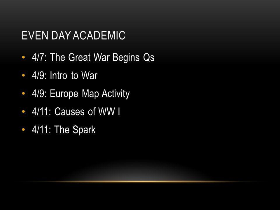 EVEN DAY ACADEMIC 4/7: The Great War Begins Qs 4/9: Intro to War 4/9: Europe Map Activity 4/11: Causes of WW I 4/11: The Spark