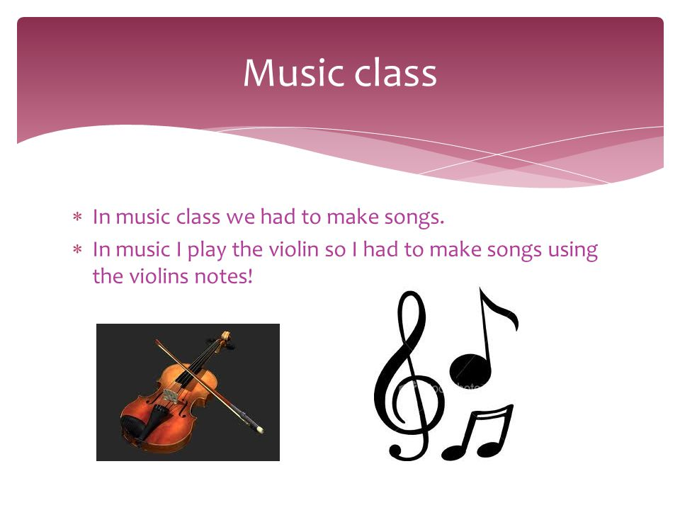  In music class we had to make songs.