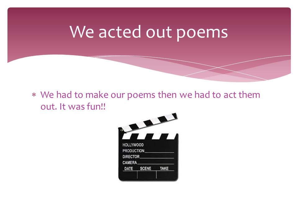  We had to make our poems then we had to act them out. It was fun!! We acted out poems