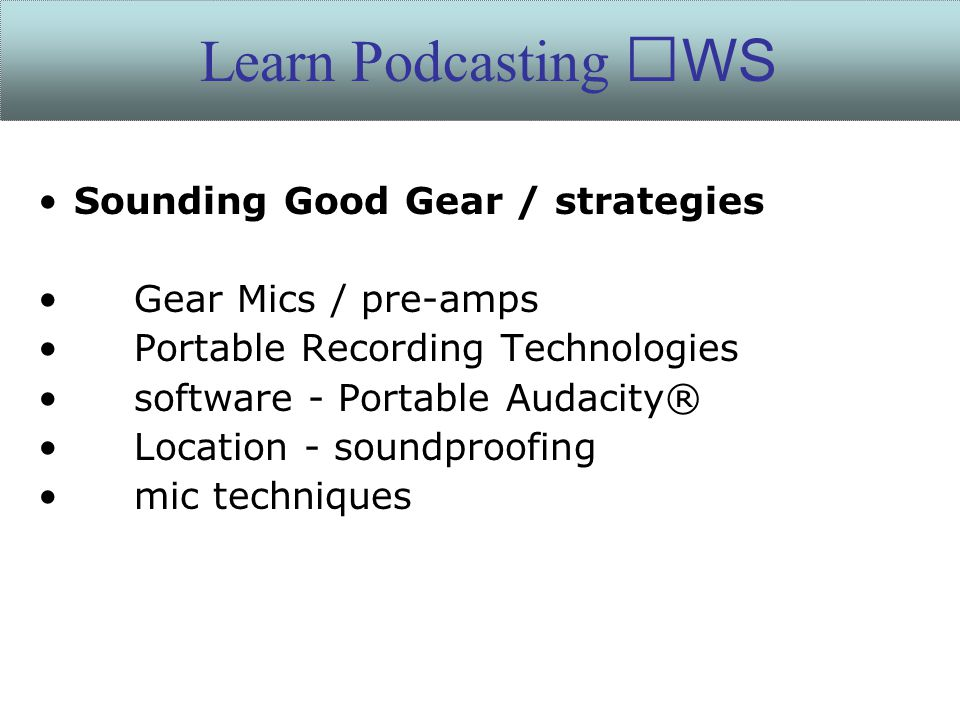 Sounding Good Gear / strategies Gear Mics / pre-amps Portable Recording Technologies software - Portable Audacity® Location - soundproofing mic techniques Learn Podcasting WS