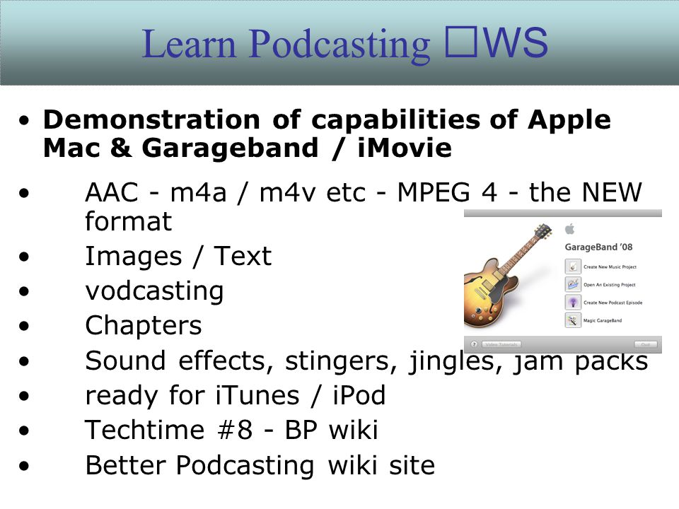 Demonstration of capabilities of Apple Mac & Garageband / iMovie AAC - m4a / m4v etc - MPEG 4 - the NEW format Images / Text vodcasting Chapters Sound effects, stingers, jingles, jam packs ready for iTunes / iPod Techtime #8 - BP wiki Better Podcasting wiki site Learn Podcasting WS