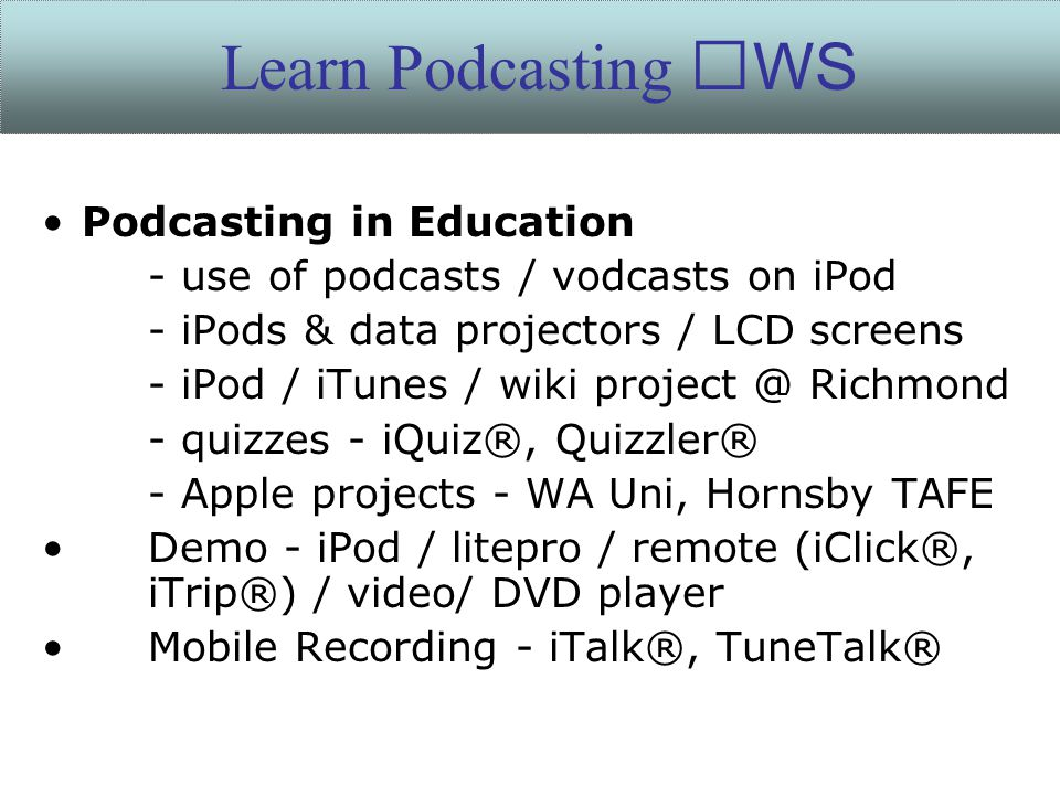 Podcasting in Education - use of podcasts / vodcasts on iPod - iPods & data projectors / LCD screens - iPod / iTunes / wiki project @ Richmond - quizzes - iQuiz®, Quizzler® - Apple projects - WA Uni, Hornsby TAFE Demo - iPod / litepro / remote (iClick®, iTrip®) / video/ DVD player Mobile Recording - iTalk®, TuneTalk® Learn Podcasting WS