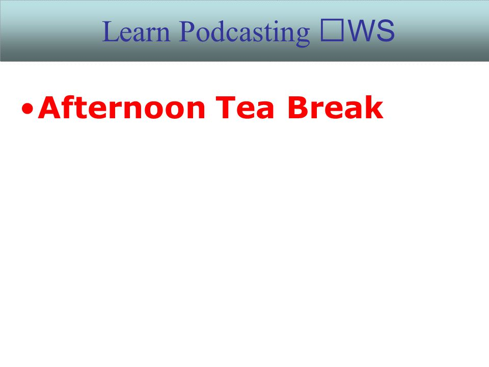 Afternoon Tea Break Learn Podcasting WS