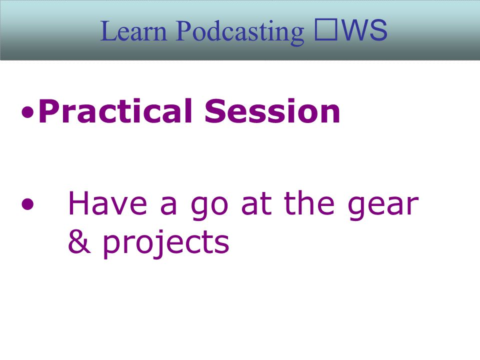 Practical Session Have a go at the gear & projects Learn Podcasting WS
