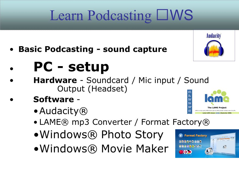 Basic Podcasting - sound capture PC - setup Hardware - Soundcard / Mic input / Sound Output (Headset) Software - Audacity® LAME® mp3 Converter / Format Factory® Windows® Photo Story Windows® Movie Maker Learn Podcasting WS