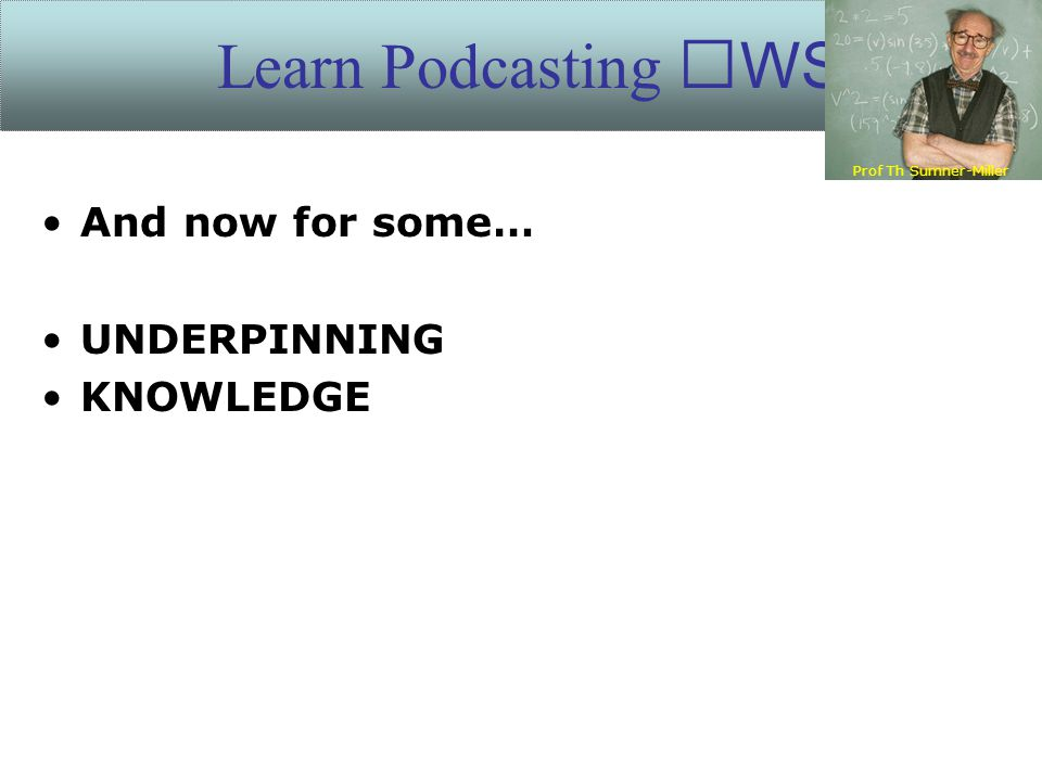 And now for some… UNDERPINNING KNOWLEDGE Learn Podcasting WS Prof Th Sumner-Miller