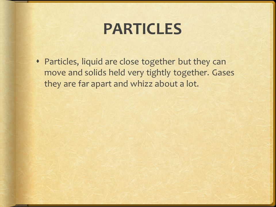 PARTICLES  Particles, liquid are close together but they can move and solids held very tightly together.