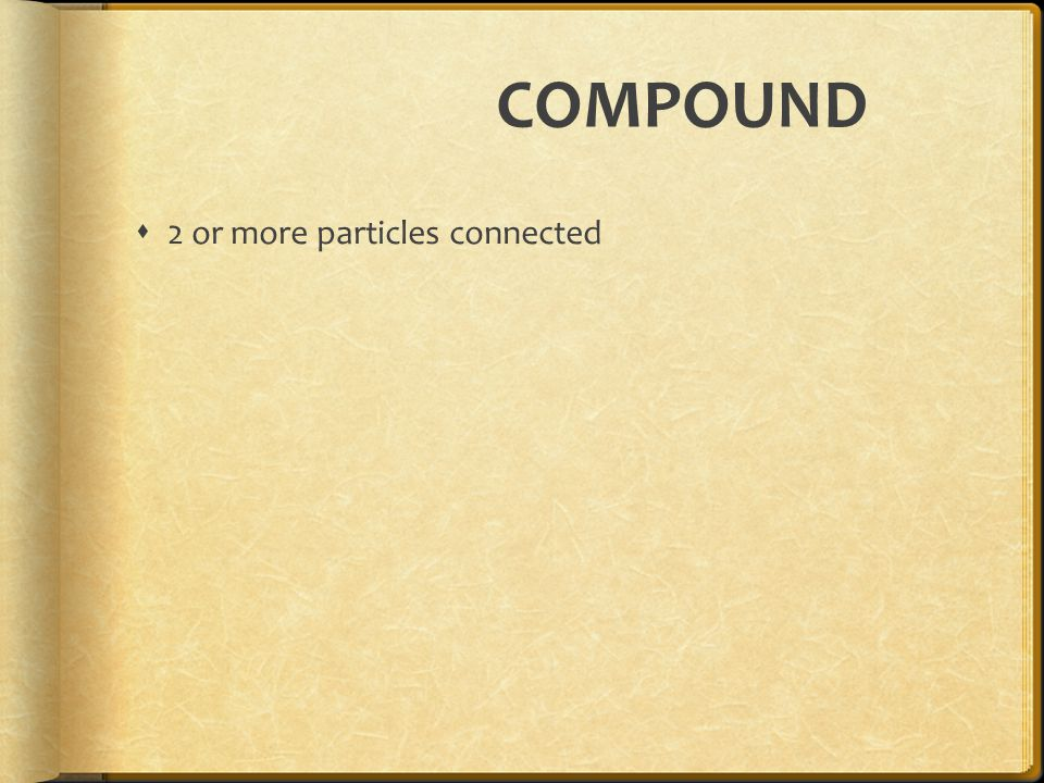 COMPOUND  2 or more particles connected