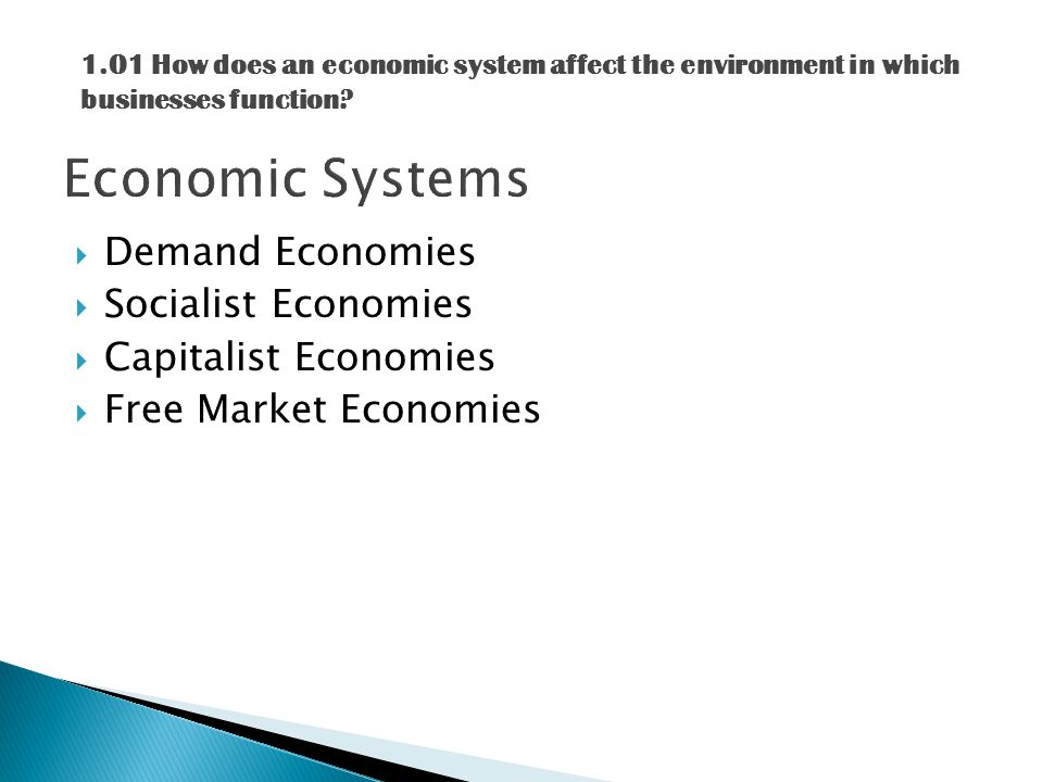  Demand Economies  Socialist Economies  Capitalist Economies  Free Market Economies 1.01 How does an economic system affect the environment in which businesses function