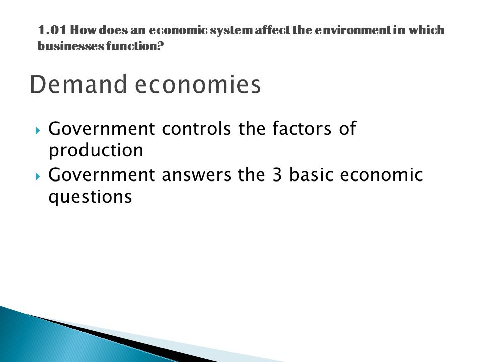  Government controls the factors of production  Government answers the 3 basic economic questions 1.01 How does an economic system affect the environment in which businesses function