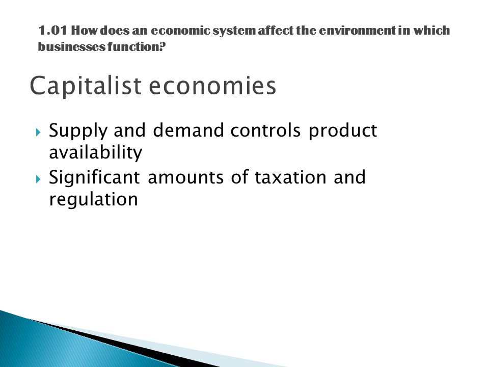  Supply and demand controls product availability  Significant amounts of taxation and regulation 1.01 How does an economic system affect the environment in which businesses function