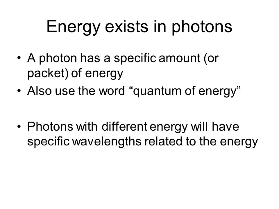 Energy exists in photons A photon has a specific amount (or packet) of energy Also use the word quantum of energy Photons with different energy will have specific wavelengths related to the energy