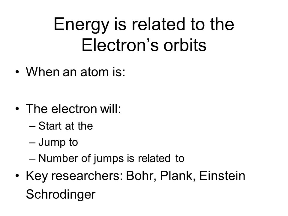Energy is related to the Electron's orbits When an atom is: The electron will: –Start at the –Jump to –Number of jumps is related to Key researchers: Bohr, Plank, Einstein Schrodinger