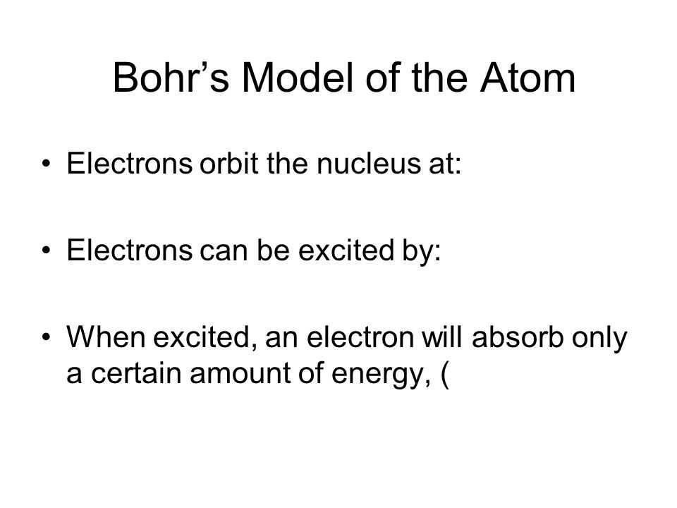 Bohr's Model of the Atom Electrons orbit the nucleus at: Electrons can be excited by: When excited, an electron will absorb only a certain amount of energy, (