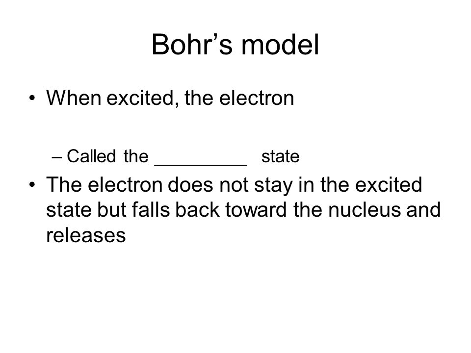 Bohr's model When excited, the electron –Called the _________ state The electron does not stay in the excited state but falls back toward the nucleus and releases