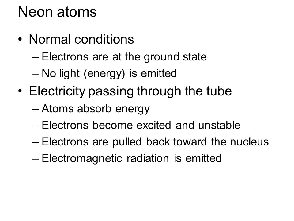 Neon atoms Normal conditions –Electrons are at the ground state –No light (energy) is emitted Electricity passing through the tube –Atoms absorb energy –Electrons become excited and unstable –Electrons are pulled back toward the nucleus –Electromagnetic radiation is emitted