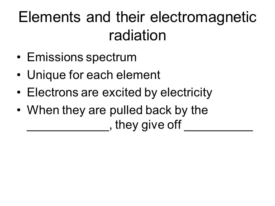 Elements and their electromagnetic radiation Emissions spectrum Unique for each element Electrons are excited by electricity When they are pulled back by the ____________, they give off __________