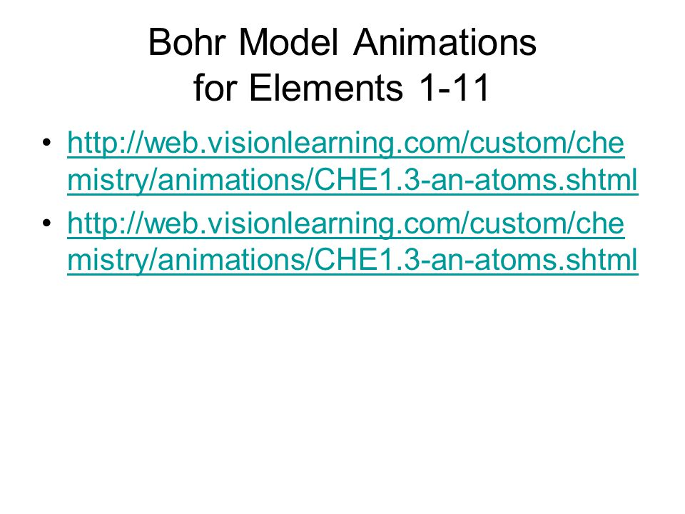 Bohr Model Animations for Elements 1-11 http://web.visionlearning.com/custom/che mistry/animations/CHE1.3-an-atoms.shtmlhttp://web.visionlearning.com/custom/che mistry/animations/CHE1.3-an-atoms.shtml http://web.visionlearning.com/custom/che mistry/animations/CHE1.3-an-atoms.shtmlhttp://web.visionlearning.com/custom/che mistry/animations/CHE1.3-an-atoms.shtml