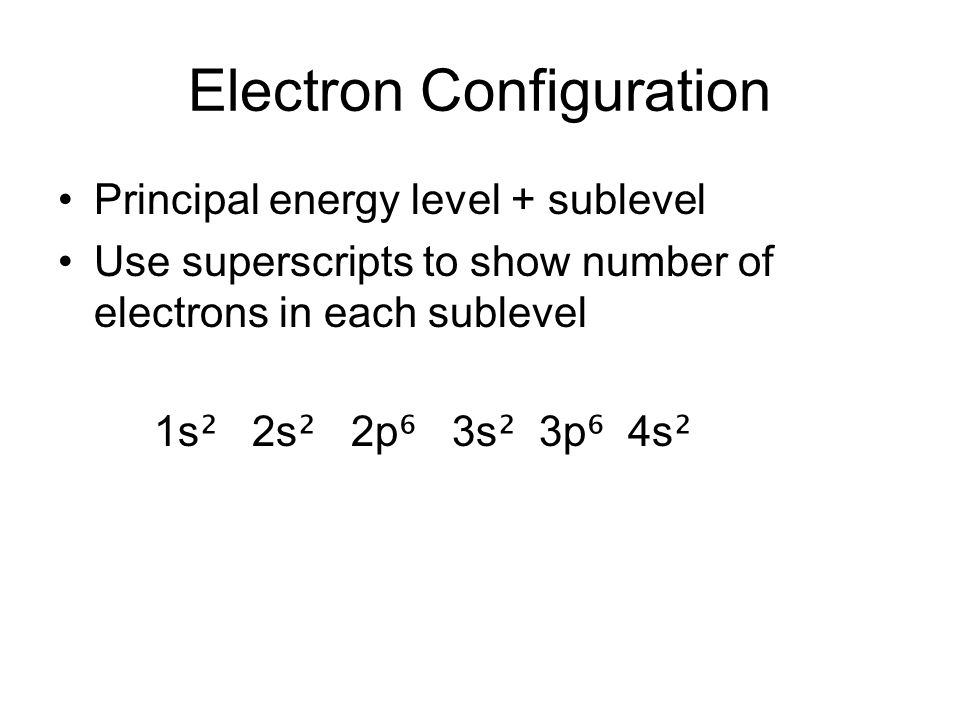 Electron Configuration Principal energy level + sublevel Use superscripts to show number of electrons in each sublevel 1s ² 2s ² 2p ⁶ 3s ² 3p ⁶ 4s ²