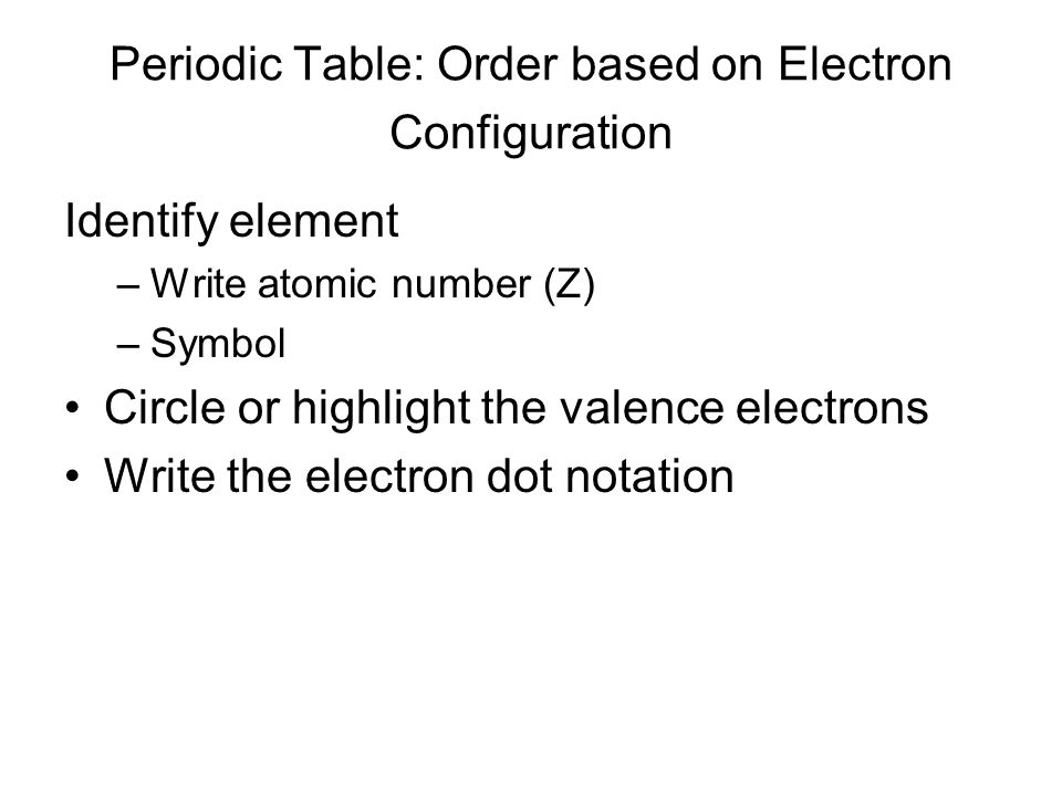 Periodic Table: Order based on Electron Configuration Identify element –Write atomic number (Z) –Symbol Circle or highlight the valence electrons Write the electron dot notation