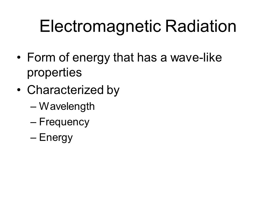 Electromagnetic Radiation Form of energy that has a wave-like properties Characterized by –Wavelength –Frequency –Energy