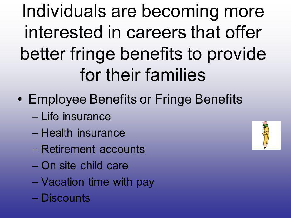 Individuals are becoming more interested in careers that offer better fringe benefits to provide for their families Employee Benefits or Fringe Benefits –Life insurance –Health insurance –Retirement accounts –On site child care –Vacation time with pay –Discounts