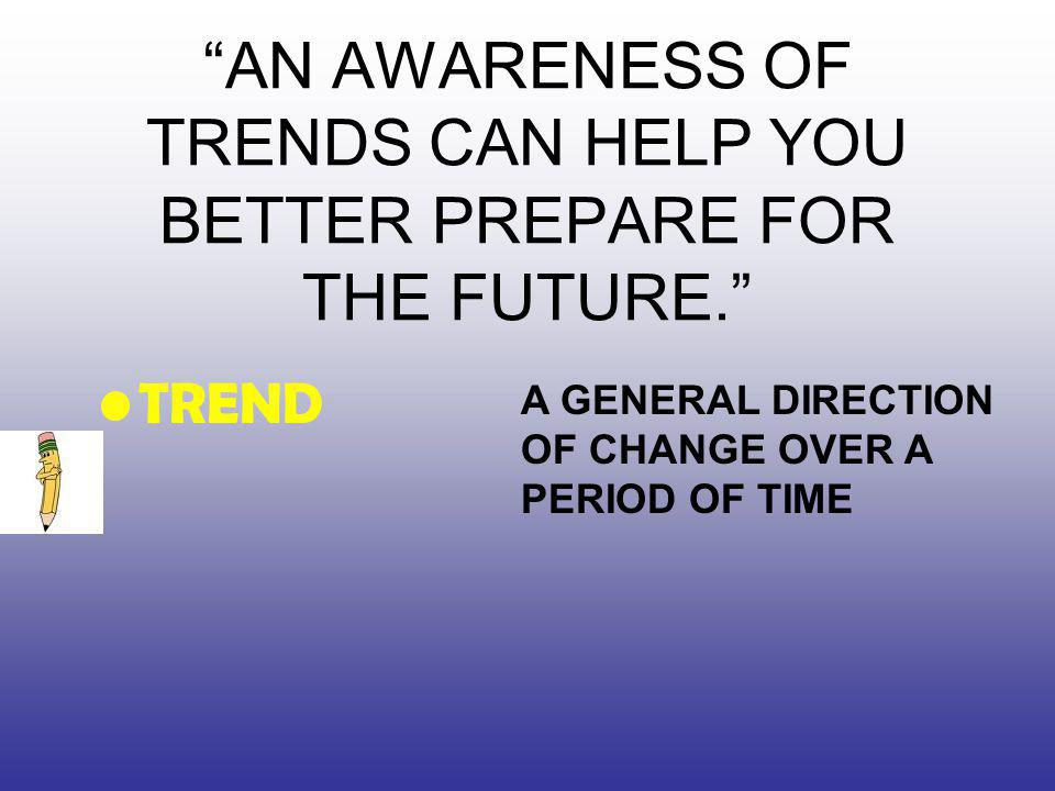 AN AWARENESS OF TRENDS CAN HELP YOU BETTER PREPARE FOR THE FUTURE. TREND A GENERAL DIRECTION OF CHANGE OVER A PERIOD OF TIME