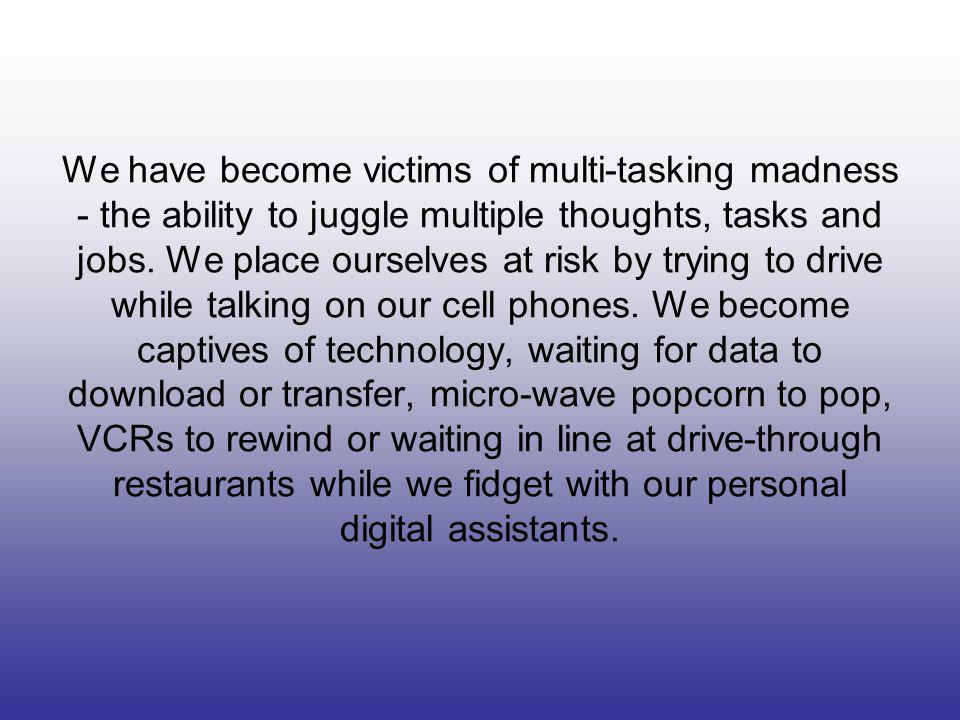 We have become victims of multi-tasking madness - the ability to juggle multiple thoughts, tasks and jobs.