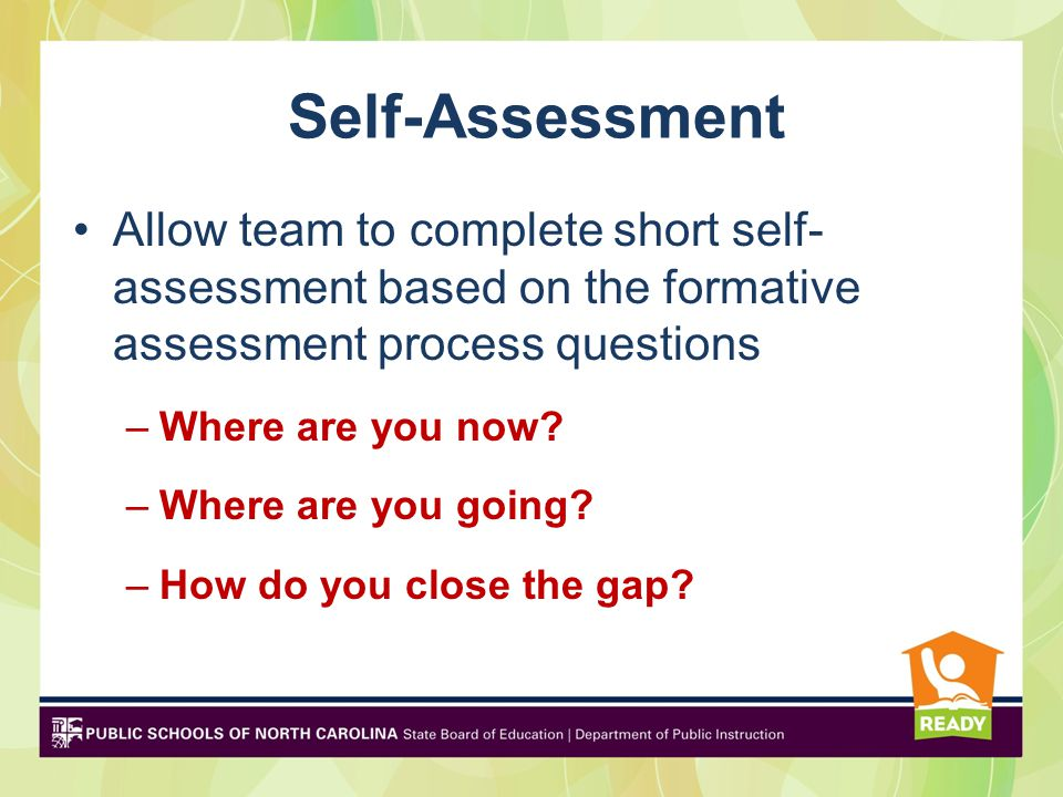Self-Assessment Allow team to complete short self- assessment based on the formative assessment process questions –Where are you now.