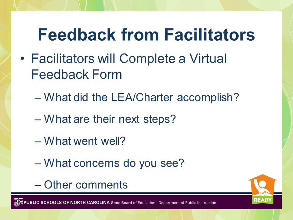 Feedback from Facilitators Facilitators will Complete a Virtual Feedback Form –What did the LEA/Charter accomplish.