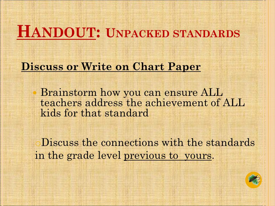 Discuss or Write on Chart Paper Brainstorm how you can ensure ALL teachers address the achievement of ALL kids for that standard o Discuss the connections with the standards in the grade level previous to yours.