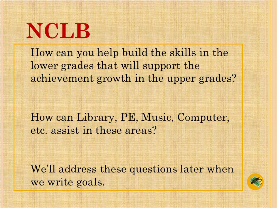 NCLB How can you help build the skills in the lower grades that will support the achievement growth in the upper grades.