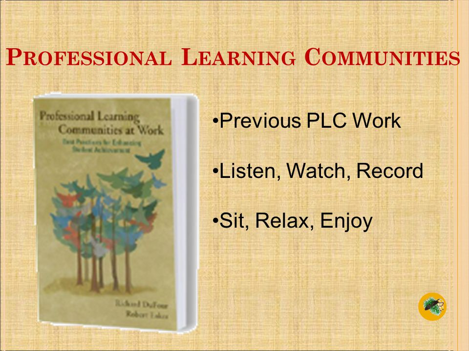 P ROFESSIONAL L EARNING C OMMUNITIES Previous PLC Work Listen, Watch, Record Sit, Relax, Enjoy