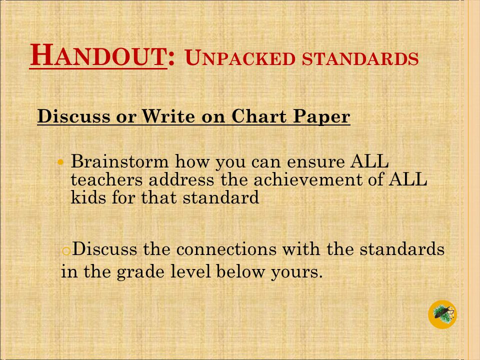 Discuss or Write on Chart Paper Brainstorm how you can ensure ALL teachers address the achievement of ALL kids for that standard o Discuss the connections with the standards in the grade level below yours.